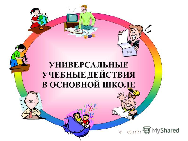 УНИВЕРСАЛЬНЫЕ УЧЕБНЫЕ ДЕЙСТВИЯ В ОСНОВНОЙ ШКОЛЕ 03.11.11©