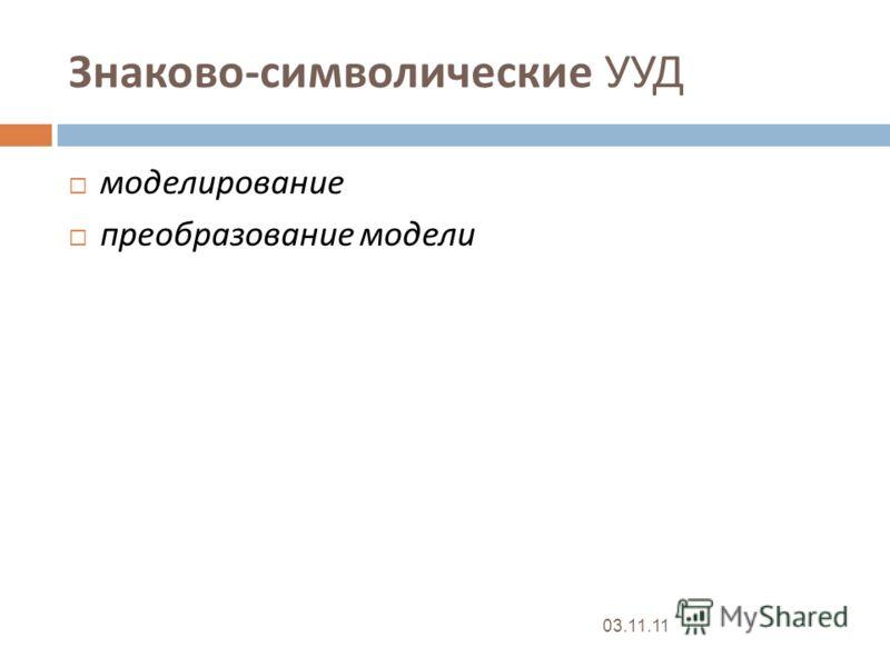 Знаково - символические УУД моделирование преобразование модели 03.11.11