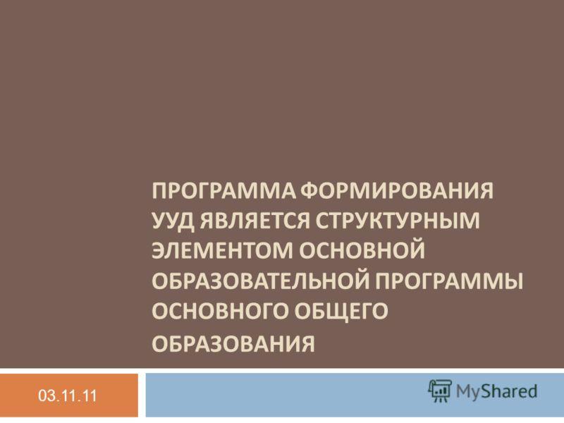 ПРОГРАММА ФОРМИРОВАНИЯ УУД ЯВЛЯЕТСЯ СТРУКТУРНЫМ ЭЛЕМЕНТОМ ОСНОВНОЙ ОБРАЗОВАТЕЛЬНОЙ ПРОГРАММЫ ОСНОВНОГО ОБЩЕГО ОБРАЗОВАНИЯ 03.11.11