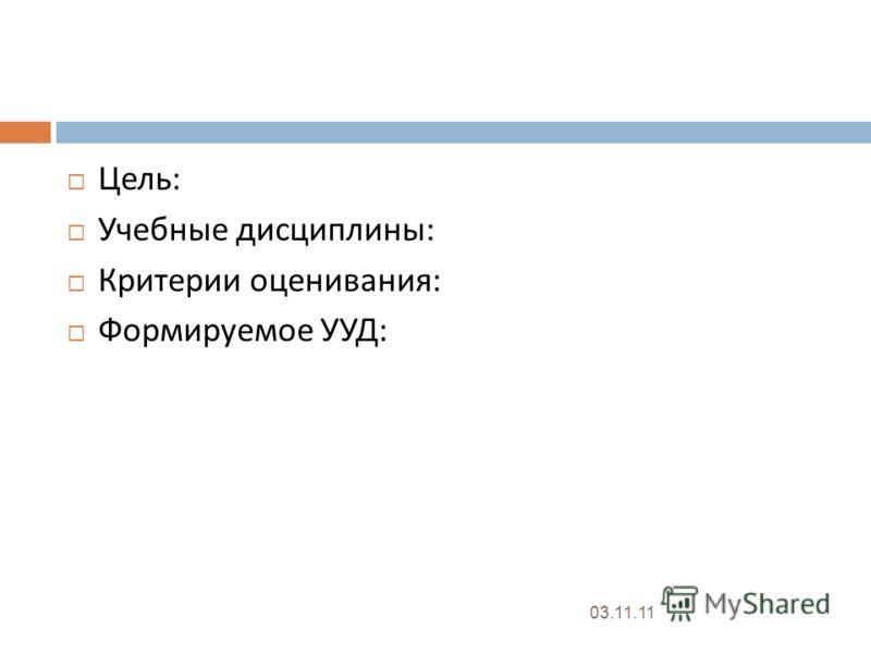 Цель : Учебные дисциплины : Критерии оценивания : Формируемое УУД : 03.11.11