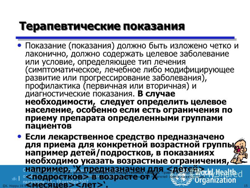 Семинар-тренинг по фармацевтической разработке с особым вниманием к лекарственным формам для педиатрии / 15 – 19 октября 2007 15 | 15 ©K. Hoppu 18.9.2007 Терапевтические показания Показание (показания) должно быть изложено четко и лаконично, должно с