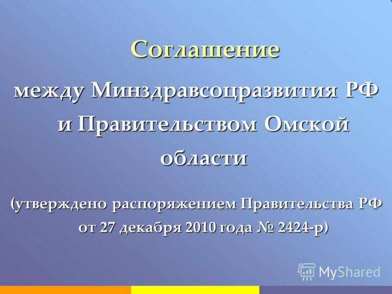 Соглашение Соглашение между Минздравсоцразвития РФ и Правительством Омской области (утверждено распоряжением Правительства РФ от 27 декабря 2010 года 2424-р)
