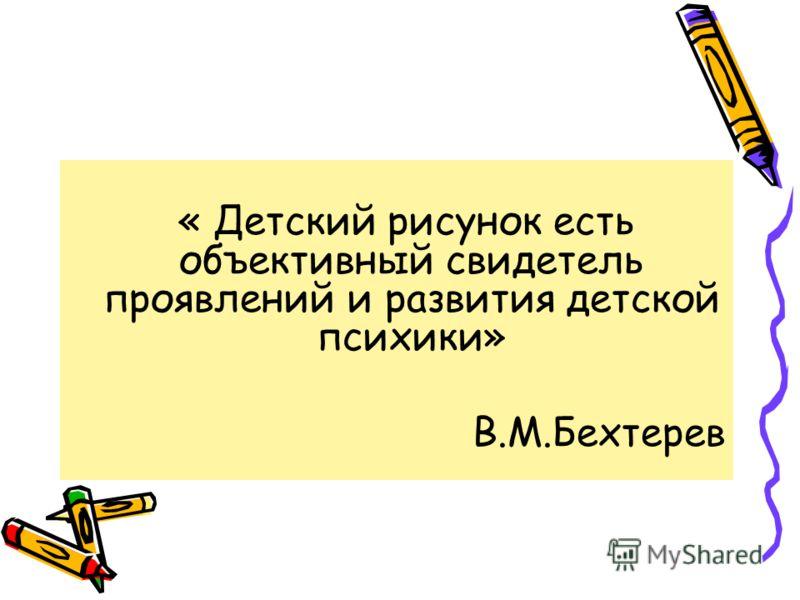« Детский рисунок есть объективный свидетель проявлений и развития детской психики» В.М.Бехтерев