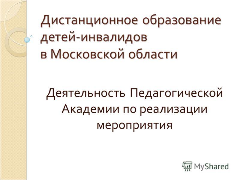 Дистанционное образование детей-инвалидов в Московской области Деятельность Педагогической Академии по реализации мероприятия