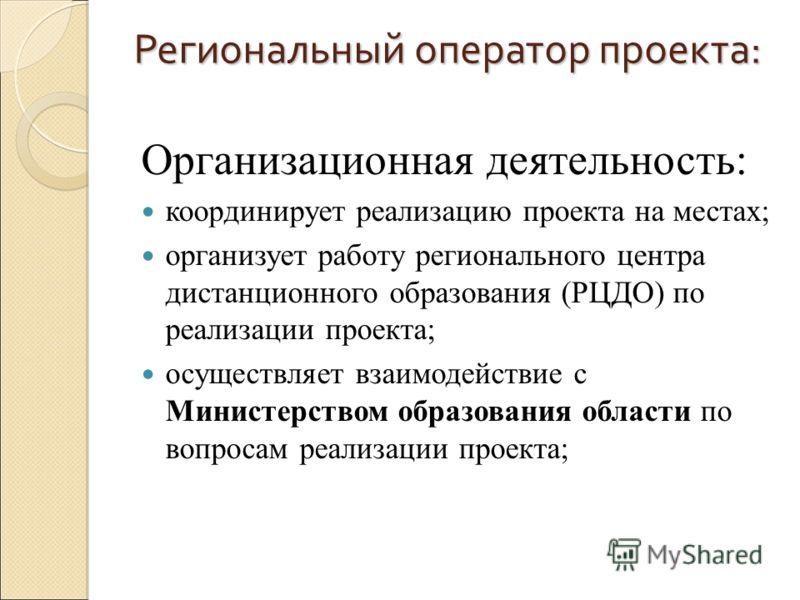 Региональный оператор проекта: Организационная деятельность: координирует реализацию проекта на местах; организует работу регионального центра дистанционного образования (РЦДО) по реализации проекта; осуществляет взаимодействие с Министерством образо
