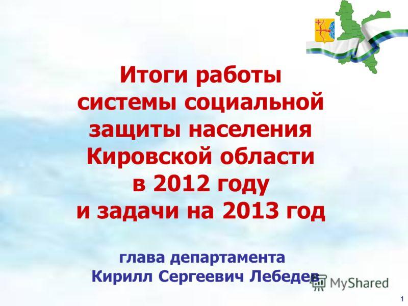 1 глава департамента Кирилл Сергеевич Лебедев Итоги работы системы социальной защиты населения Кировской области в 2012 году и задачи на 2013 год