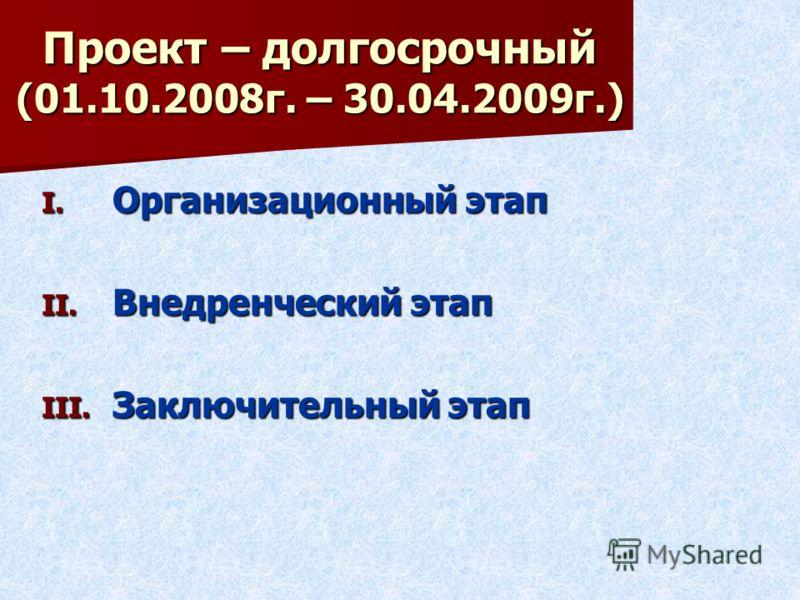 Проект – долгосрочный (01.10.2008г. – 30.04.2009г.) I. О рганизационный этап II. В недренческий этап III. З аключительный этап
