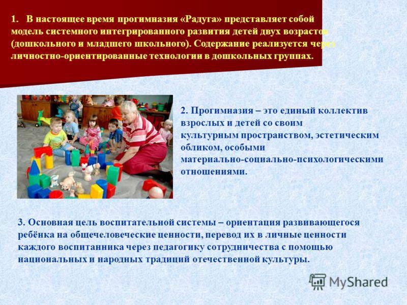 1. В настоящее время прогимназия «Радуга» представляет собой модель системного интегрированного развития детей двух возрастов (дошкольного и младшего школьного). Содержание реализуется через личностно-ориентированные технологии в дошкольных группах.