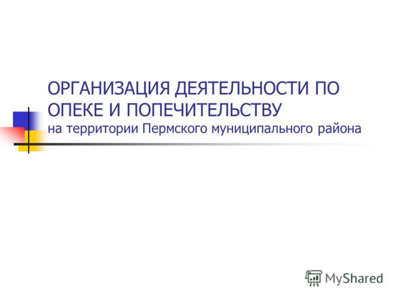 ОРГАНИЗАЦИЯ ДЕЯТЕЛЬНОСТИ ПО ОПЕКЕ И ПОПЕЧИТЕЛЬСТВУ на территории Пермского муниципального района