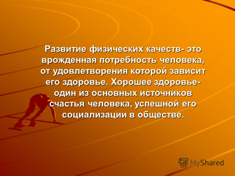 Развитие физических качеств- это врожденная потребность человека, от удовлетворения которой зависит его здоровье. Хорошее здоровье- один из основных источников счастья человека, успешной его социализации в обществе.