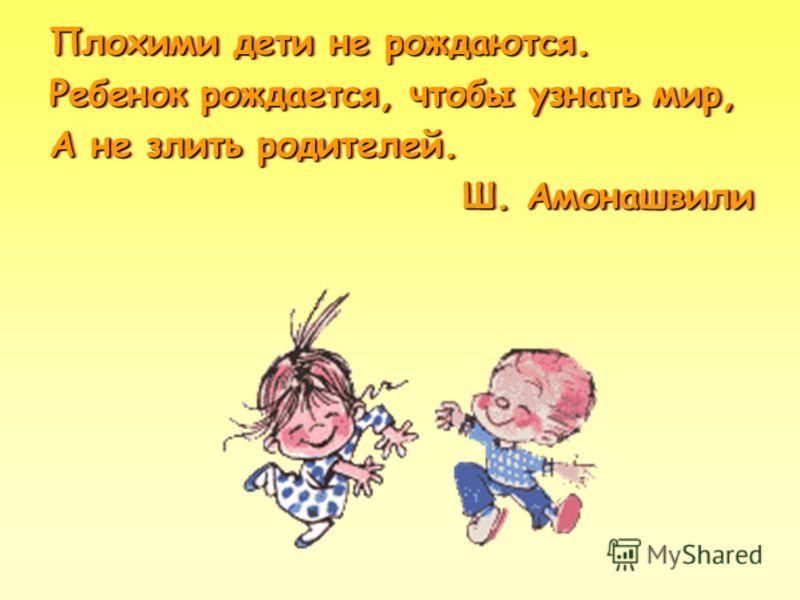Плохими дети не рождаются. Ребенок рождается, чтобы узнать мир, А не злить родителей. Ш. Амонашвили Плохими дети не рождаются. Ребенок рождается, чтобы узнать мир, А не злить родителей. Ш. Амонашвили