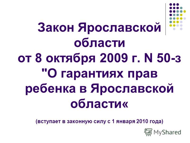 Закон Ярославской области от 8 октября 2009 г. N 50-з О гарантиях прав ребенка в Ярославской области« (вступает в законную силу с 1 января 2010 года)
