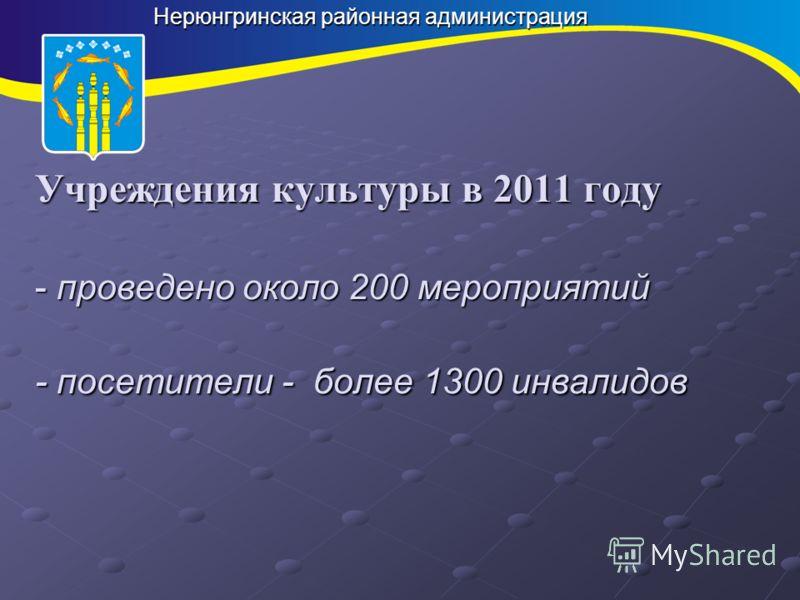 Нерюнгринская районная администрация Учреждения культуры в 2011 году - проведено около 200 мероприятий - посетители - более 1300 инвалидов