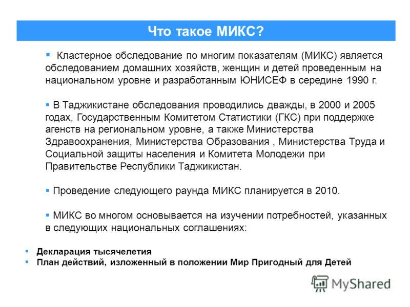 Что такое МИКС? Кластерное обследование по многим показателям (МИКС) является обследованием домашних хозяйств, женщин и детей проведенным на национальном уровне и разработанным ЮНИСЕФ в середине 1990 г. В Таджикистане обследования проводились дважды,