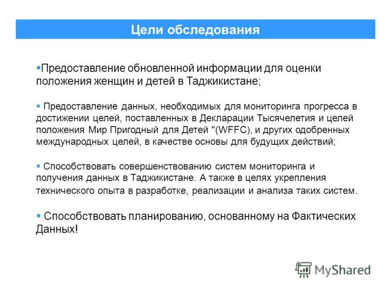 Цели обследования Предоставление обновленной информации для оценки положения женщин и детей в Таджикистане; Предоставление данных, необходимых для мониторинга прогресса в достижении целей, поставленных в Декларации Тысячелетия и целей положения Мир П