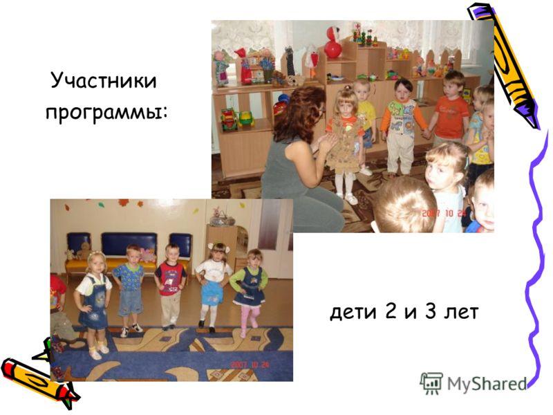 дети 2 и 3 лет Участники программы: