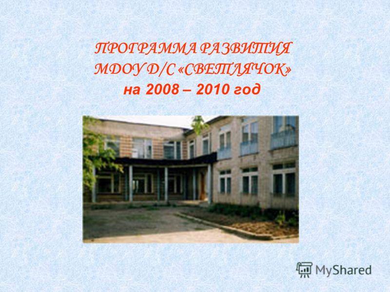 ПРОГРАММА РАЗВИТИЯ МДОУ Д/С «СВЕТЛЯЧОК» на 2008 – 2010 год