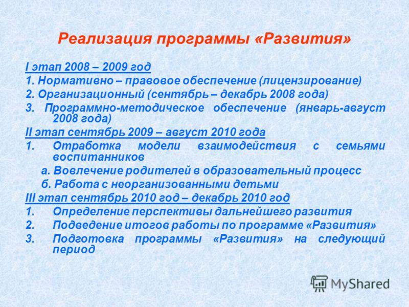 Реализация программы «Развития» I этап 2008 – 2009 год 1. Нормативно – правовое обеспечение (лицензирование) 2. Организационный (сентябрь – декабрь 2008 года) 3. Программно-методическое обеспечение (январь-август 2008 года) II этап сентябрь 2009 – ав