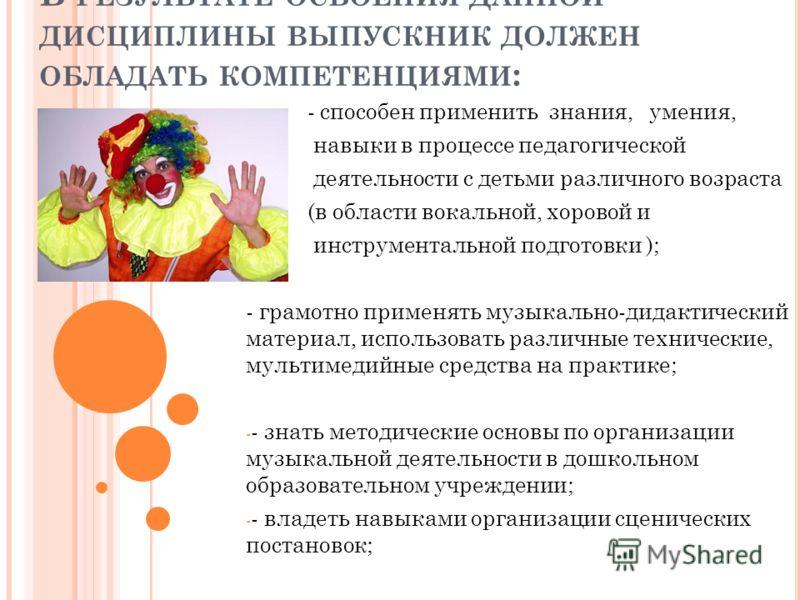 В РЕЗУЛЬТАТЕ ОСВОЕНИЯ ДАННОЙ ДИСЦИПЛИНЫ ВЫПУСКНИК ДОЛЖЕН ОБЛАДАТЬ КОМПЕТЕНЦИЯМИ : - способен применить знания, умения, навыки в процессе педагогической деятельности с детьми различного возраста (в области вокальной, хоровой и инструментальной подгото