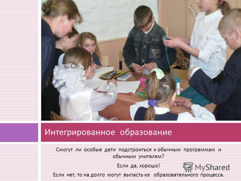 Смогут ли особые дети подстроиться к обычным программам и обычным учителям ? Если да, хорошо ! Если нет, то на долго могут выпасть из образовательного процесса. Интегрированное образование