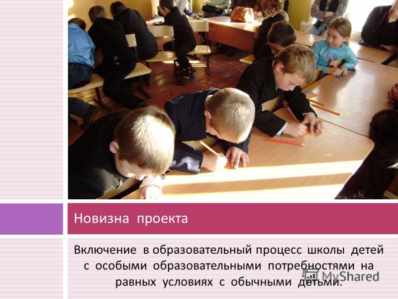 Включение в образовательный процесс школы детей с особыми образовательными потребностями на равных условиях с обычными детьми. Новизна проекта