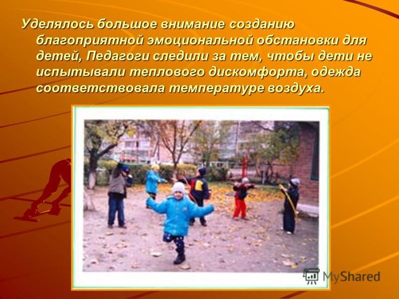 Уделялось большое внимание созданию благоприятной эмоциональной обстановки для детей, Педагоги следили за тем, чтобы дети не испытывали теплового дискомфорта, одежда соответствовала температуре воздуха.