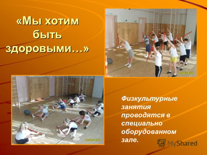 «Мы хотим быть здоровыми…» Физкультурные занятия проводятся в специально оборудованном зале.