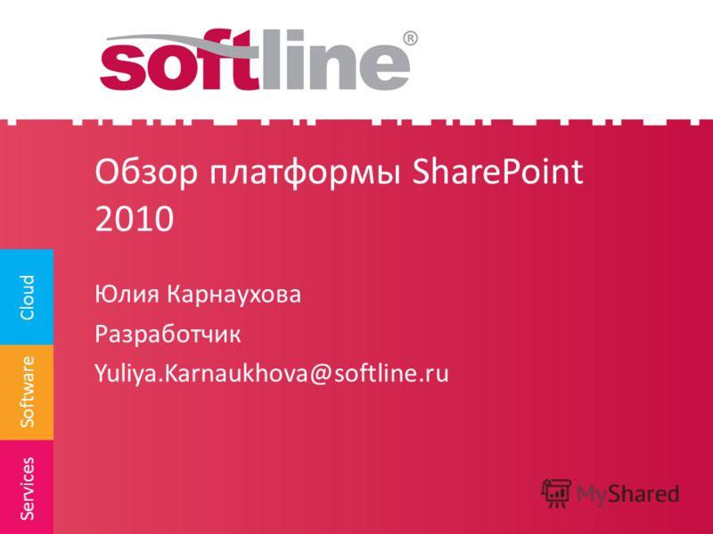 Software Cloud Services Обзор платформы SharePoint 2010 Юлия Карнаухова Разработчик Yuliya.Karnaukhova@softline.ru