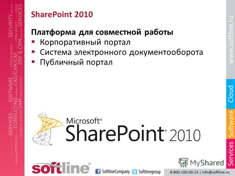 SharePoint 2010 Платформа для совместной работы Корпоративный портал Система электронного документооборота Публичный портал