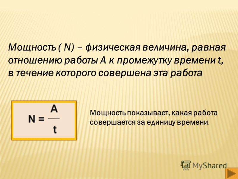 Мощность ( N) – физическая величина, равная отношению работы A к промежутку времени t, в течение которого совершена эта работа Мощность показывает, какая работа совершается за единицу времени.