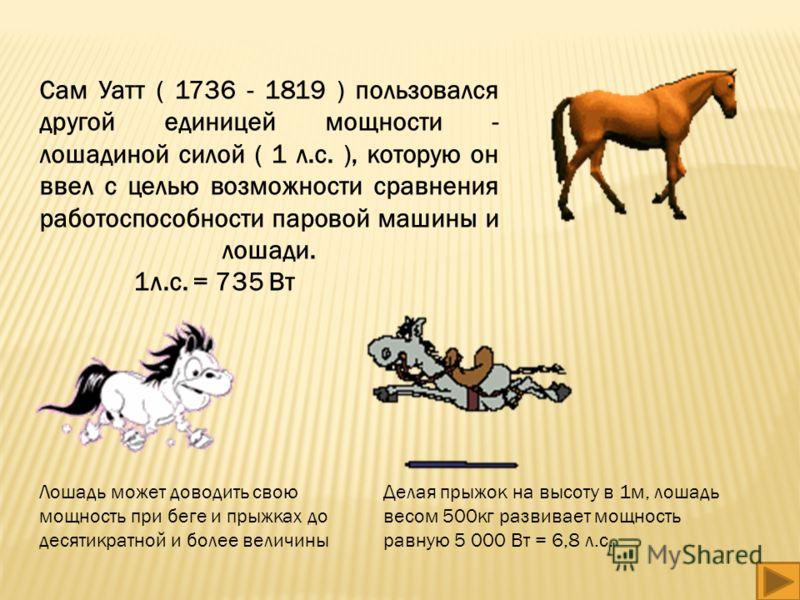 Сам Уатт ( 1736 - 1819 ) пользовался другой единицей мощности - лошадиной силой ( 1 л.с. ), которую он ввел с целью возможности сравнения работоспособности паровой машины и лошади. 1л.с. = 735 Вт Лошадь может доводить свою мощность при беге и прыжках