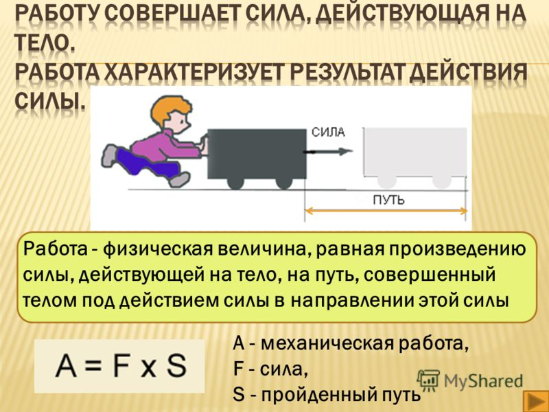 Работа - физическая величина, равная произведению силы, действующей на тело, на путь, совершенный телом под действием силы в направлении этой силы А - механическая работа, F - сила, S - пройденный путь