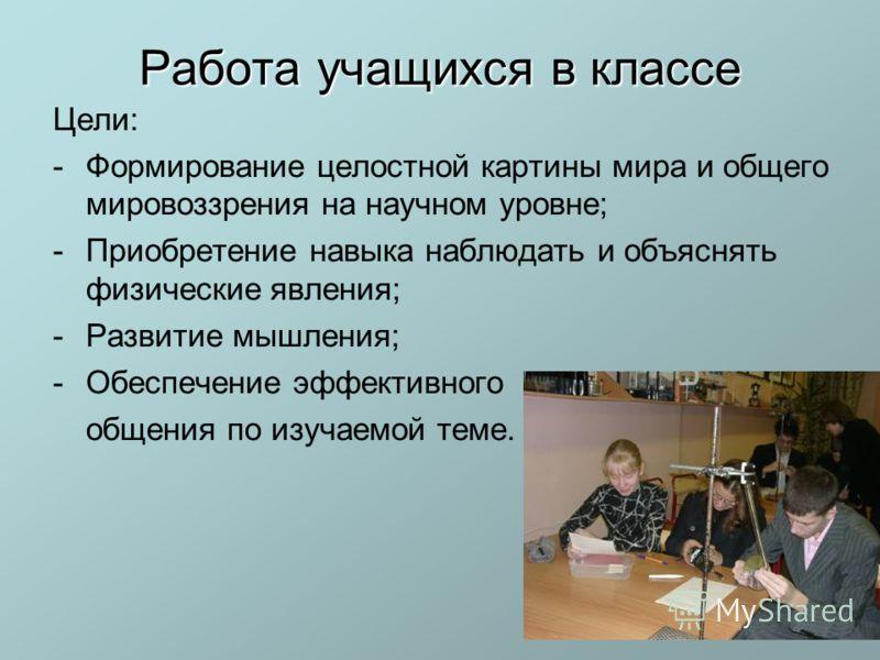 Работа учащихся в классе Цели: -Формирование целостной картины мира и общего мировоззрения на научном уровне; -Приобретение навыка наблюдать и объяснять физические явления; -Развитие мышления; -Обеспечение эффективного общения по изучаемой теме.