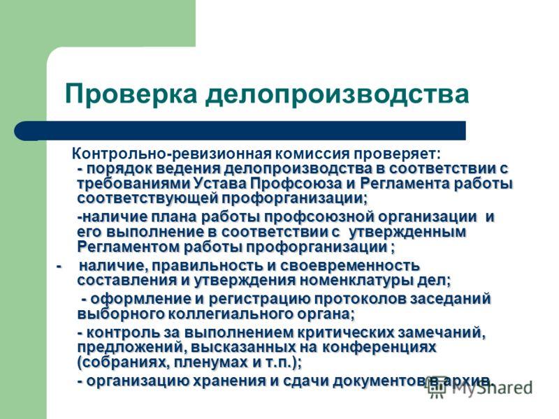 Проверка делопроизводства Контрольно-ревизионная комиссия проверяет: - порядок ведения делопроизводства в соответствии с требованиями Устава Профсоюза и Регламента работы соответствующей профорганизации; -наличие плана работы профсоюзной организации
