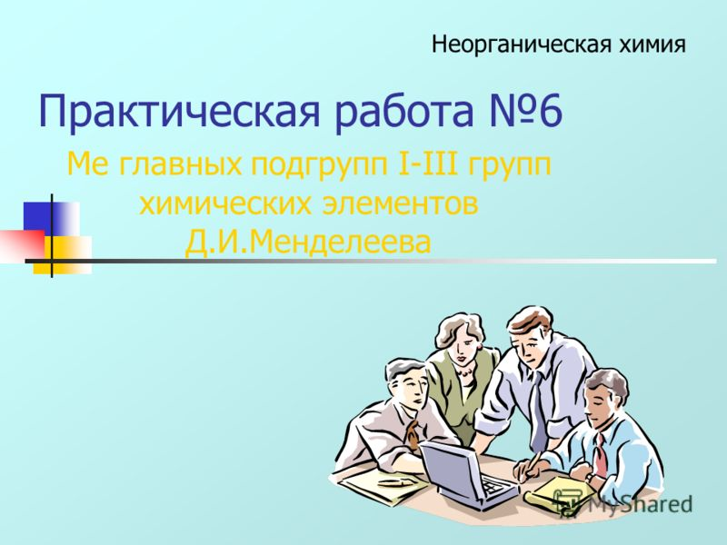 Практическая работа 6 Ме главных подгрупп I-III групп химических элементов Д.И.Менделеева Неорганическая химия