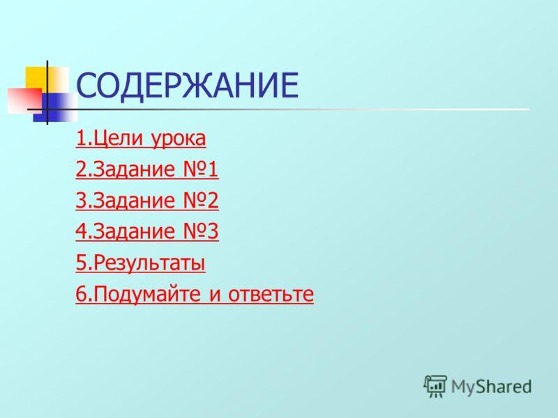 СОДЕРЖАНИЕ 1.Цели урока 2.Задание 1 3.Задание 2 4.Задание 3 5.Результаты 6.Подумайте и ответьте