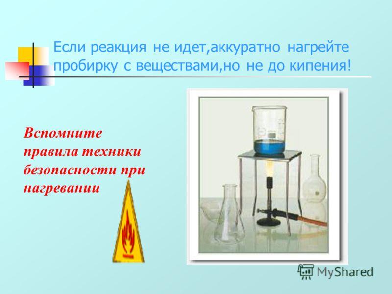 Если реакция не идет,аккуратно нагрейте пробирку с веществами,но не до кипения! Вспомните правила техники безопасности при нагревании