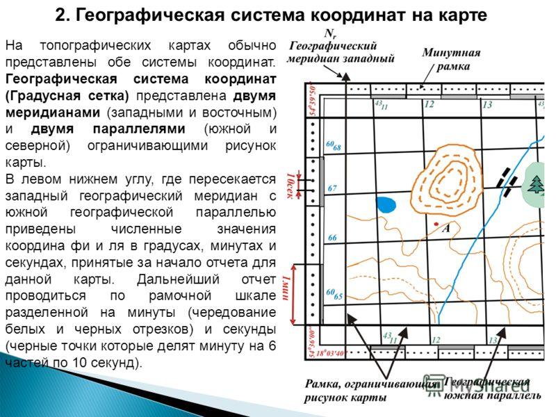 На топографических картах обычно представлены обе системы координат. Географическая система координат (Градусная сетка) представлена двумя меридианами (западными и восточным) и двумя параллелями (южной и северной) ограничивающими рисунок карты. В лев