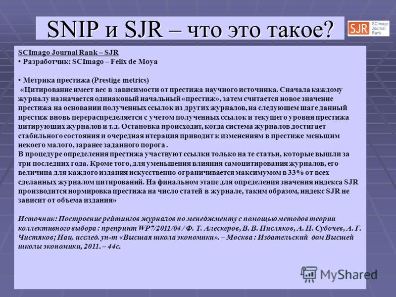 SCImago Journal Rank – SJR Разработчик: SCImago – Felix de Moya Метрика престижа (Prestige metrics) «Цитирование имеет вес в зависимости от престижа научного источника. Сначала каждому журналу назначается одинаковый начальный «престиж», затем считает