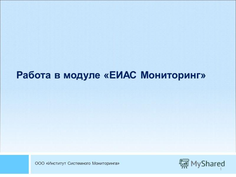 ООО «Институт Системного Мониторинга» Работа в модуле «ЕИАС Мониторинг» 1