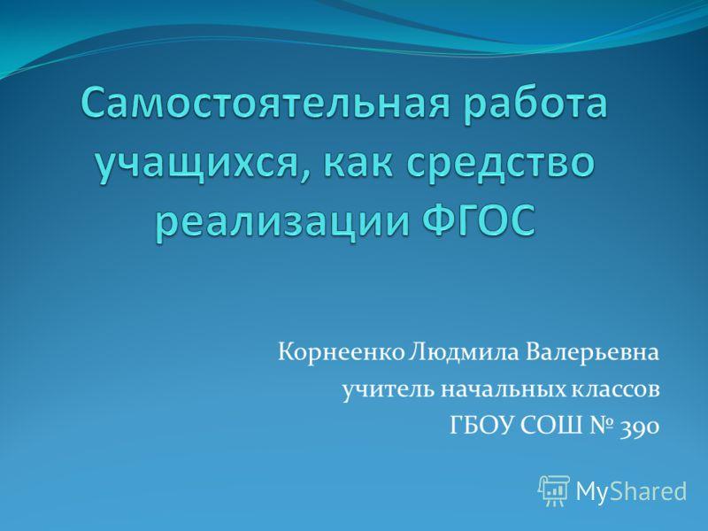 Корнеенко Людмила Валерьевна учитель начальных классов ГБОУ СОШ 390