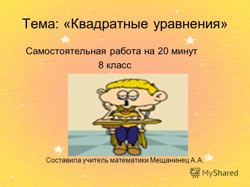 Тема: «Квадратные уравнения» Самостоятельная работа на 20 минут 8 класс Составила учитель математики Мещанинец А.А.