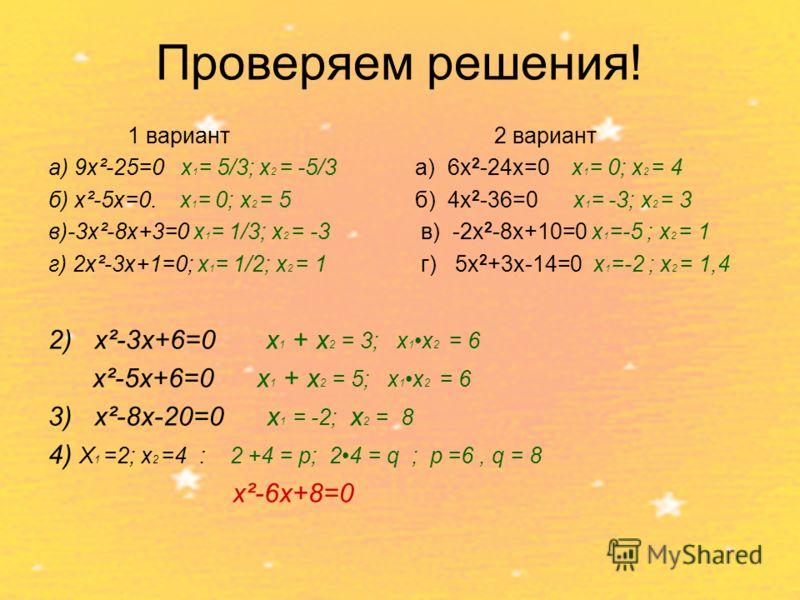 Проверяем решения! 1 вариант а) 9x²-25=0 х 1 = 5/3; х 2 = -5/3 б) x²-5x=0. х 1 = 0; х 2 = 5 в)-3x²-8x+3=0 х 1 = 1/3; х 2 = -3 г) 2x²-3x+1=0; х 1 = 1/2; х 2 = 1 2 вариант а) 6х 2 -24х=0 х 1 = 0; х 2 = 4 б) 4х 2 -36=0 х 1 = -3; х 2 = 3 в) -2х 2 -8х+10=