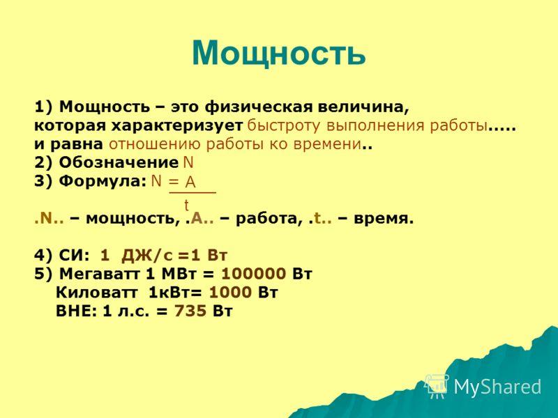 Мощность 1) Мощность – это физическая величина, которая характеризует быстроту выполнения работы..... и равна отношению работы ко времени.. 2) Обозначение N 3) Формула: N =.N.. – мощность,.A.. – работа,.t.. – время. 4) СИ: 1 ДЖ/с =1 Вт 5) Мегаватт 1