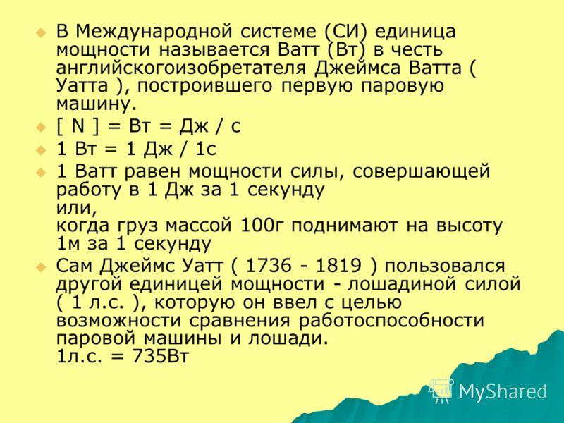 В Международной системе (СИ) единица мощности называется Ватт (Вт) в честь английскогоизобретателя Джеймса Ватта ( Уатта ), построившего первую паровую машину. [ N ] = Вт = Дж / c 1 Вт = 1 Дж / 1с 1 Ватт равен мощности силы, совершающей работу в 1 Дж