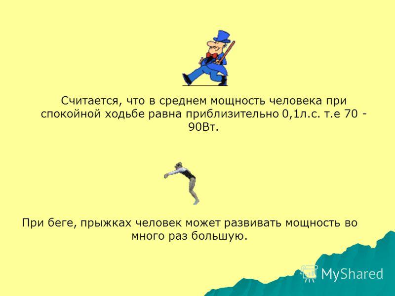 Считается, что в среднем мощность человека при спокойной ходьбе равна приблизительно 0,1л.с. т.е 70 - 90Вт. При беге, прыжках человек может развивать мощность во много раз большую.