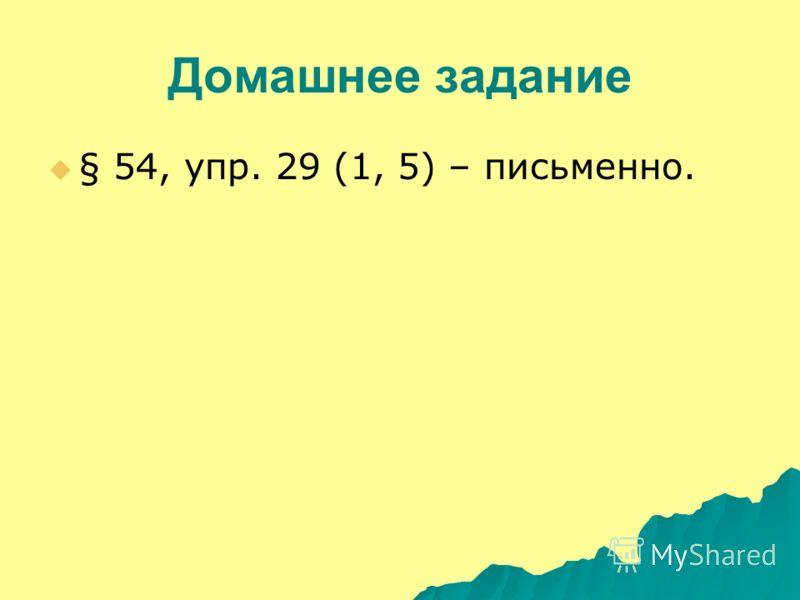 Домашнее задание § 54, упр. 29 (1, 5) – письменно.