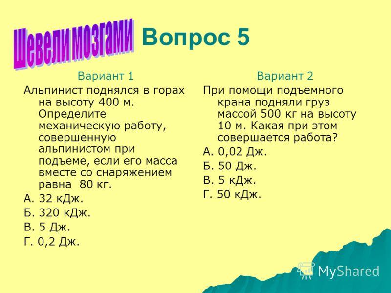 Вопрос 5 Вариант 1 Альпинист поднялся в горах на высоту 400 м. Определите механическую работу, совершенную альпинистом при подъеме, если его масса вместе со снаряжением равна 80 кг. А. 32 кДж. Б. 320 кДж. В. 5 Дж. Г. 0,2 Дж. Вариант 2 При помощи подъ