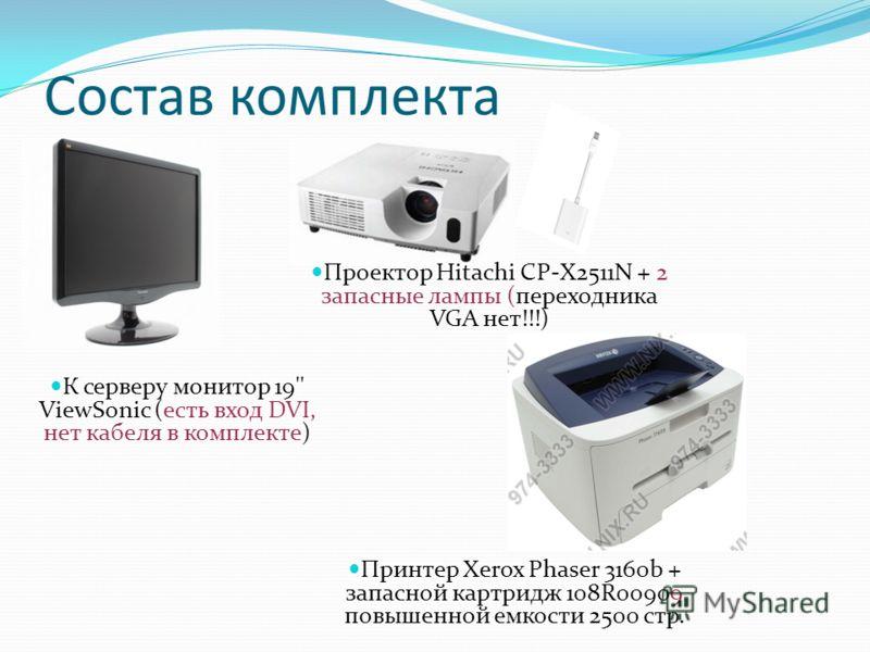Состав комплекта К серверу монитор 19'' ViewSonic (есть вход DVI, нет кабеля в комплекте) Проектор Hitachi CP-X2511N + 2 запасные лампы (переходника VGA нет!!!) Принтер Xerox Phaser 3160b + запасной картридж 108R00909 повышенной емкости 2500 стр.