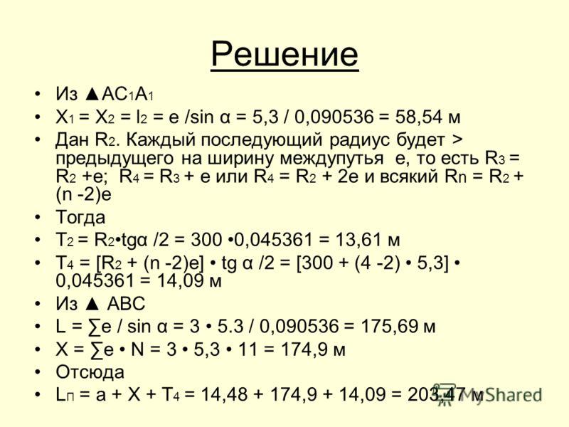 Решение Из АС 1 А 1 Х 1 = Х 2 = l 2 = e /sin α = 5,3 / 0,090536 = 58,54 м Дан R 2. Каждый последующий радиус будет > предыдущего на ширину междупутья е, то есть R 3 = R 2 +е; R 4 = R 3 + е или R 4 = R 2 + 2е и всякий R n = R 2 + (n -2)е Тогда Т 2 = R